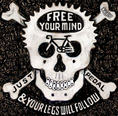Free your Mind.....and your legs will follow. :) Works for me. A small piece of a large artwork. www.cycologygear.com