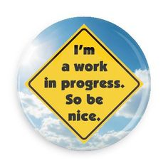Funny Buttons - Custom Buttons - Promotional Badges - Ego Boosters Pins - Wacky Buttons - I'm a work in progress. So be nice