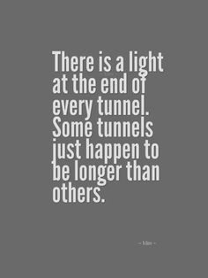 There is a light at the end of every tunnel. Some tunnels just happen to be longer than others.