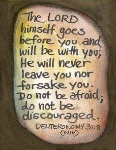 Deuteronomy And the LORD, HE it is that doth go before thee; HE will be with thee, HE will not fail thee, neither forsake thee: fear not, neither be dismayed. Scripture Verses, Bible Verses Quotes, Bible Scriptures, Faith Quotes, Biblical Quotes, Religious Quotes, Favorite Bible Verses, Faith In God, Spiritual Quotes
