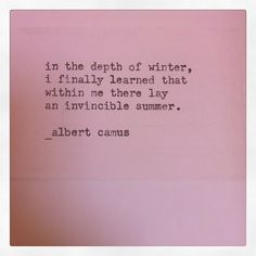 """in the depth of winter, i finally learned that within me lay an invincible summer."" albert camus"