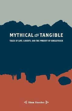 Mythical and Tangible: Tales of Life, Liberty, and the Pursuit of Singletrack by Adam Lisonbee. $1.21. 68 pages