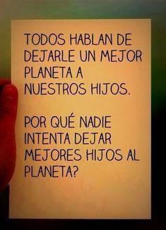 Todos hablan de dejarle un mejor planeta a nuestros hijos... ¿Por qué nadie intenta dejar mejores hijos al planeta?