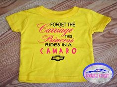 A personal favorite from my Etsy shop. Princess rides in a Camaro infant t shirt. Chevy Camaro. https://www.etsy.com/listing/550599656/forget-the-carriage-this-princess-rides