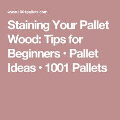 Staining Your Pallet Wood: Tips for Beginners • Pallet Ideas • 1001 Pallets