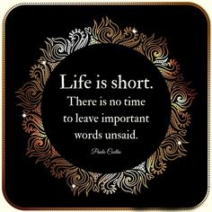 Life is short. There is no time to leave important words unsaid. #BreakthroughCoaching