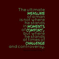 The ultimate mea#sure of a man is not where he stands in m#oments of #comfort, but where he stands at times of #challenge and controversy.