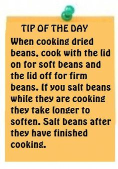 Tip of the Day-When cooking dried beans, cook with the lid on for soft beans and the lid off for firm beans. If you salt beans while they are cooking they take longer to soften. Salt beans after they have finished cooking. Good to know! Cooking 101, Cooking Recipes, Cooking Hacks, Cooking Kale, Cooking Quotes, Cooking Turkey, Cooking School, Cooking Light, Cooking Classes