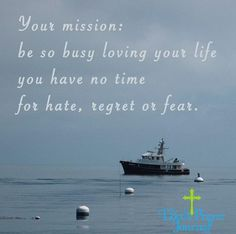 Your mission be so busy loving your life you have no time for hate fear regret