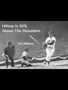 Hitting is 50% above the shoulders  Ted Williams