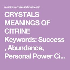 "CRYSTALS MEANINGS OF CITRINE  Keywords: Success, Abundance, Personal Power  Citrine is a joyful stone with bright energy which lights up many aspects of lives of those who work with it. It has energies of good fortune and good luck, though these may appear in unexpected ways.  Citrine is well known in crystal work as a success and prosperity stone to the point that it is called the ""Success Stone."" It is said to promote and manifest success and abundance in all areas, and in many ways. It…"