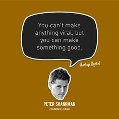 You can't make anything viral, but you can make something good.   - Peter Shankman