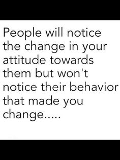 Then the person wonders why you have changed?!