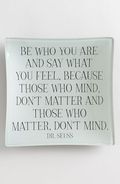 """""""Be who you are and say what you feel, because those who mind, don't matter and those who matter, don't mind."""" - Dr. Seuss. Great quote!"""