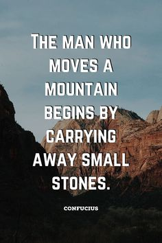 """The man who moves a mountain begins by carrying away small stones."" Confucius /// Good quotes 