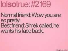 Me my best friend Kierstyn always say this to each other! :D