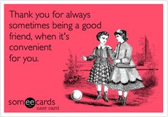Thank you for always sometimes being a good friend, when it's convenient for you.