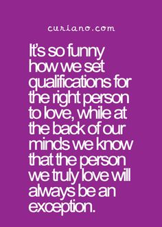 It's so funny how we set qualifications for the right person to love, while at the back of our minds we know that the person we truly love will always be an exception.
