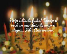 Hoje é dia de festa! Desejo a você um ano cheio de amor e alegria. Feliz Aniversário.