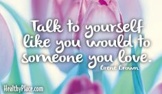 Quote: Talk to yourself like you would to someone you love.  www.HealthyPlace.com