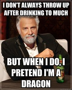 I don't always throw up after drinking too much, but when I do, ...