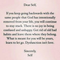 Dear Self,  If you keep going backwards with the same people God has intentionally removed from your life, you will continue to stay stuck. There is no joy in being confused and unhappy. Get ride of old bad habits and leave them where they belong. What is meant for you will be yours, learn to let go. Dysfunction isn't love.  Sincerely, Self