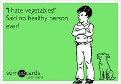 """""""I hate vegetables"""" said no healthy person ever!"""