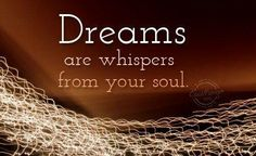 Dreams are whispers from your soul.