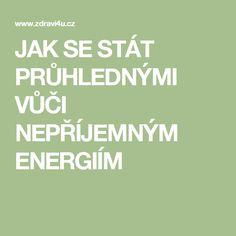 JAK SE STÁT PRŮHLEDNÝMI VŮČI NEPŘÍJEMNÝM ENERGIÍM Nordic Interior, Motto, Health Fitness, Relax, Ds, Psychology, Mottos, Fitness, Health And Fitness