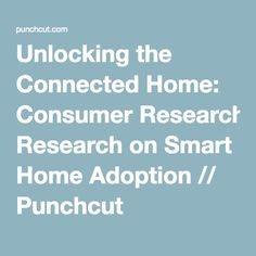Unlocking the Connected Home: Consumer Research on Smart Home Adoption // Punchcut
