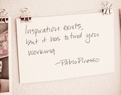 Inspiration exists, but it has to find you working. - Pablo Picasso