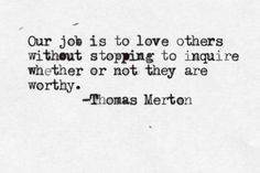 Our job is to love others without stopping to inquire whether or not they are worthy. They are worthy BC God created each of us with value. Pretty Words, Beautiful Words, Cool Words, Beautiful Life, Beautiful People, Words Quotes, Wise Words, Me Quotes, Friend Quotes