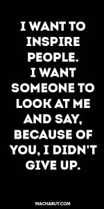 #inspiration #quote / I WANT TO INSPIRE PEOPLE. I WANT SOMEONE TO LOOK AT ME AND SAY, BECAUSE OF YOU, I DIDN'T GIVE UP.