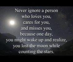 Nunca ignore uma pessoa que te ama, cuida de você, e sente falta de você, porque um dia, você pode acordar e perceber,  que você perdeu a lua, enquanto contava as estrelas