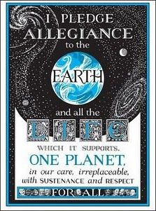I pledge allegiance to the EARTH and all the LIFE which it supports, ONE PLANET in our care, IRREPLACEABLE with SUSTENANCE and RESPECT for all.    Booya!