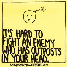 Things We Forget: 995: It's hard to fight an enemy who has outposts in your head.