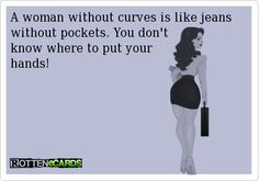 A woman without curves is like jeans without pockets. You dont know where to put your hands!