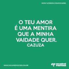 O teu amor é uma mentira que a minha vaidade quer. Cazuza  http://www.encadreeposters.com.br/