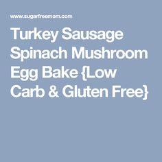 Turkey Sausage Spinach Mushroom Egg Bake {Low Carb & Gluten Free}