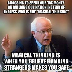 """Choosing to spend our tax money on building our nation instead of endless wars is not """"magical thinking"""". Magical thinking is when you believe bombing strangers makes you safe. Bernie Sanders"""