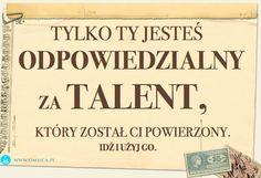Tylko TY jesteś odpowiedzialny za talent, który został Ci powierzony, idź użyj go.