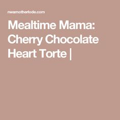 Mealtime Mama: Cherry Chocolate Heart Torte |