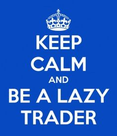 Keep calm and be a lazy trader