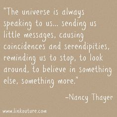 The universe is always speaking to us .. sending us little messages, causing coincidences and serendipities, reminding us to stop, to look around, to believe in something else, something more.