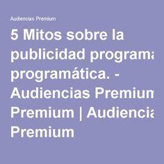 5 Mitos sobre la publicidad programática. - Audiencias Premium|Audiencias Premium