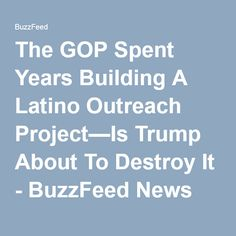 The GOP Spent Years Building A Latino Outreach Project—Is Trump About To Destroy It - BuzzFeed News