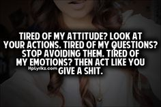 tired of my attitude? look at your actions. tired of my questions? stop avoiding them. tired of my emotions? then act like you give a shit