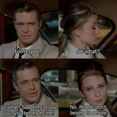 """- I love you. - So what? - So what? So plenty! I love you, you belong to me! - No. People don't belong to people"". - Breakfast at Tiffany's"