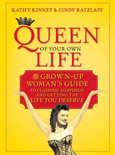 Queen of Your Own Life: The Grown-Up Woman's Guide to Claiming Happiness and Getting the Life You Deserve""