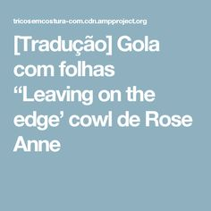 "[Tradução] Gola com folhas ""Leaving on the edge' cowl de Rose Anne"
